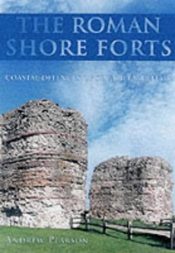 The Roman Shore Forts: Coastal Defences of Southern Britain By Andrew Pearson
