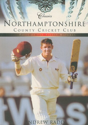 Northamptonshire CCC: Classic Matches by Andrew Radd
