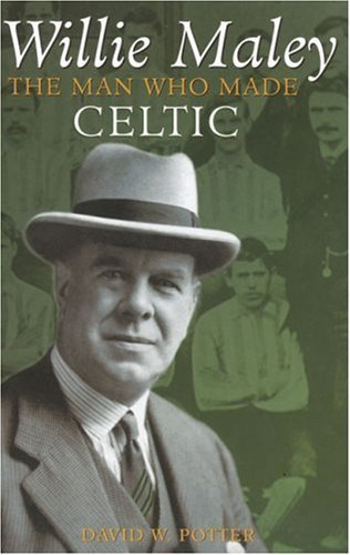 Willie Maley: The Man Who Made Celtic (Revealing History (Hardcover)) by David W. Potter