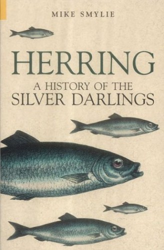 Herring: A History of the Silver Darlings by Mike Smylie