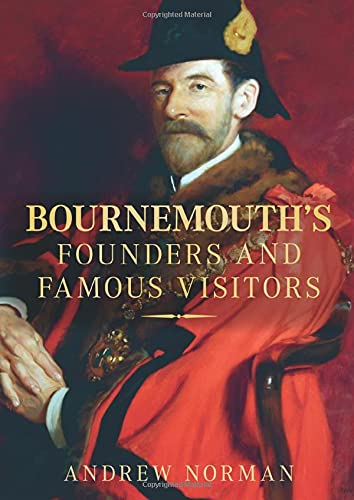 Bournemouth's Founders and Famous Visitors by Andrew Norman