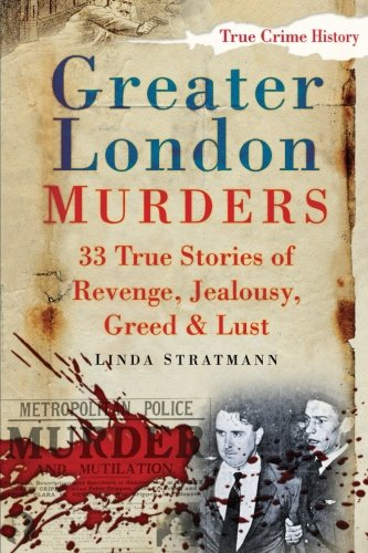 Greater London Murders: 33 True Stories Of Revenge, Jealousy, Greed & Lust (True Crime History) By Linda Stratmann