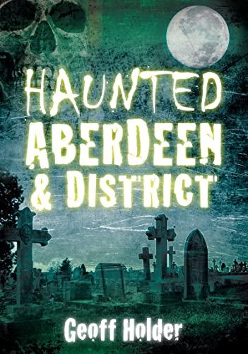 Haunted Aberdeen & District By Geoff Holder