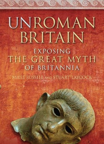 UnRoman Britain: Exposing the Great Myth of Britannia by Miles Russell