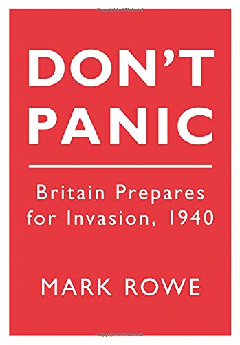 Don't Panic: Britain Prepares for Invasion 1940 by Mark Rowe