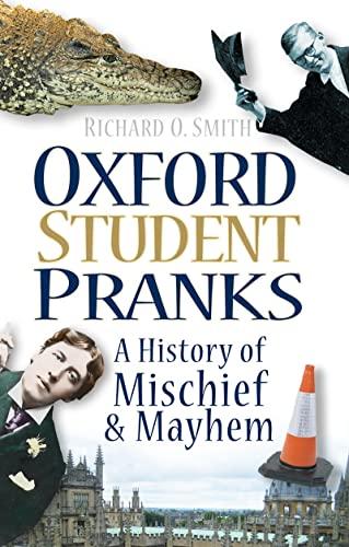 Oxford Student Pranks: A History Of Mischief And Mayhem By Richard O. Smith