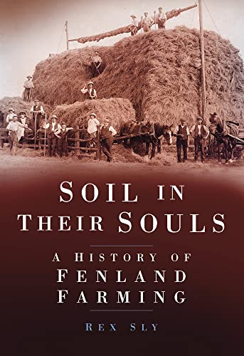 Soil in their Souls: A History of Fenland Farming by Rex Sly