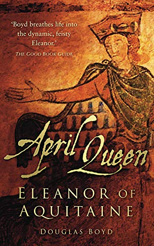 April Queen: Eleanor of Aquitaine by Douglas Boyd