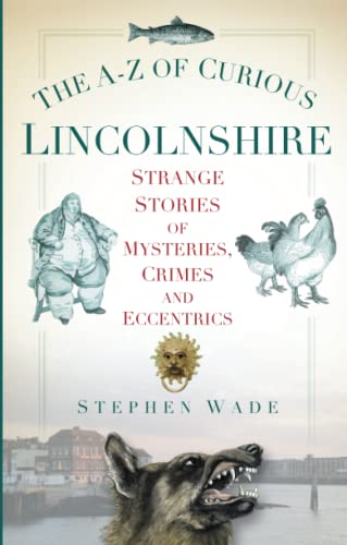 The A-Z of Curious Lincolnshire: Strange Stories Of Mysteries, Crimes And Eccentrics By Stephen Wade