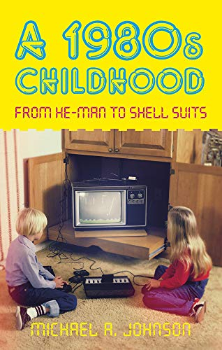A 1980s Childhood: From He-Man to Shell Suits by Michael A. Johnson