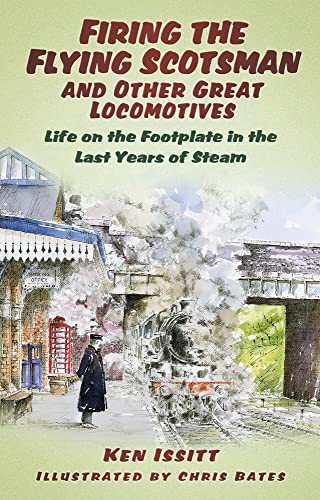 Firing the Flying Scotsman and Other Great Locomotives: Life On The Footplate In The Last Years Of Steam By Ken Issitt