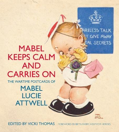 Mabel Keeps Calm and Carries On: The Wartime Postcards of Mabel Lucie Attwell By Vicki Thomas
