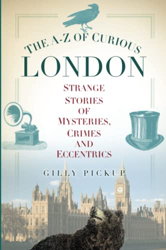 The A-Z of Curious London: Strange Stories of Mysteries, Crimes and Eccentrics By Gilly Pickup