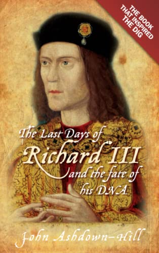 The Last Days of Richard III and the Fate of His DNA: The Book That Inspired the Dig by John Ashdown-Hill