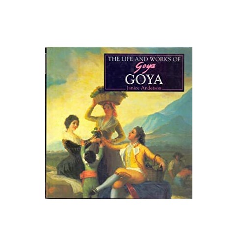 The Life and Works of Goya By Janice Anderson