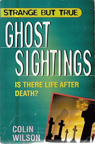 STRANGE BUT TRUE GHOST SIGHTINGS: IS THERE LIFE AFTER DEATH? By Colin. Wilson