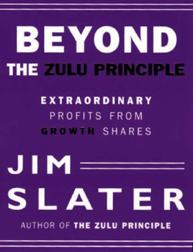 Beyond the Zulu Principle: Extraordinary Profits from Growth Shares By Jim Slater