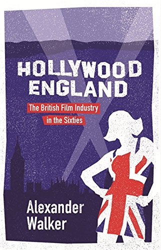 Hollywood England: British Film Industry in the Sixties By Alexander Walker
