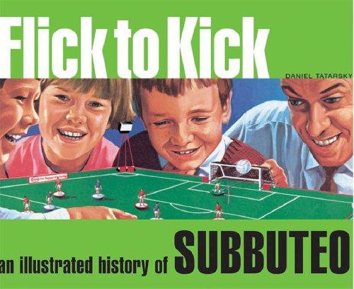 Flick to Kick: An Illustrated History of Subbuteo by Daniel Tatarsky