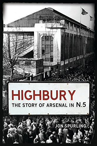 Highbury: The Story of Arsenal In N.5 by Jon Spurling