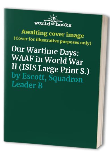 Our Wartime Days By Squadron Leader Beryl E. Escott