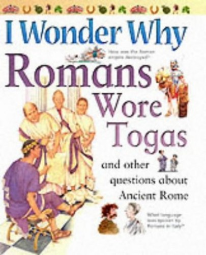 I Wonder Why Romans Wore Togas and Other Questions About Ancient Rome By Fiona MacDonald