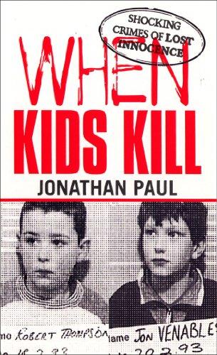 When Kids Kill: Unthinkable Crimes of Lost Innocence (Virgin True Crime) By Jonathan Paul