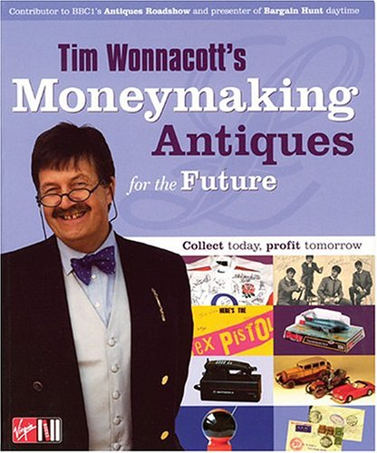 Tim Wonnacott's Moneymaking Antiques for the Future: The Presenter of Bargain Hunt Daytime and Antiques Roadshow Plus 15 Experts Open Your Eyes to the New World of Antiques by Tim Wonnacott