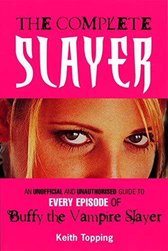 The Complete Slayer: An unoffical and unauthorised guide to every episode of Buffy the Vampire Slayer: An Unofficial and Unauthorised Guide to Every Episode of Buffy the Vampire Slayer By Keith Topping