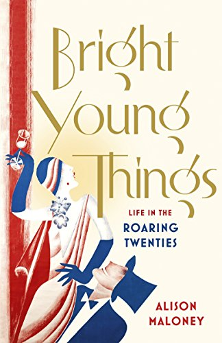Bright Young Things: Life in the Roaring Twenties by Alison Maloney