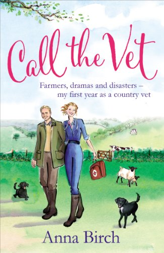 Call the Vet: Farmers, Dramas and Disasters - My First Year as a Country Vet by Anna Birch