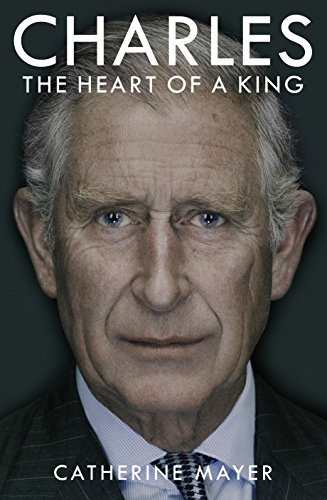 Charles: The Heart of a King By Catherine Mayer