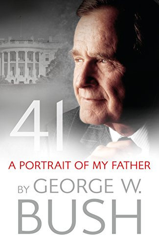 41: A Portrait of My Father By George W. Bush