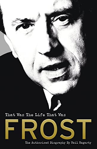 Frost: That Was The Life That Was: The Authorised Biography By Neil Hegarty