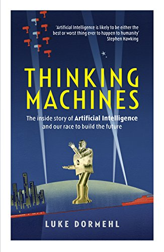Thinking Machines: The inside story of Artificial Intelligence and our race to build the future By Luke Dormehl