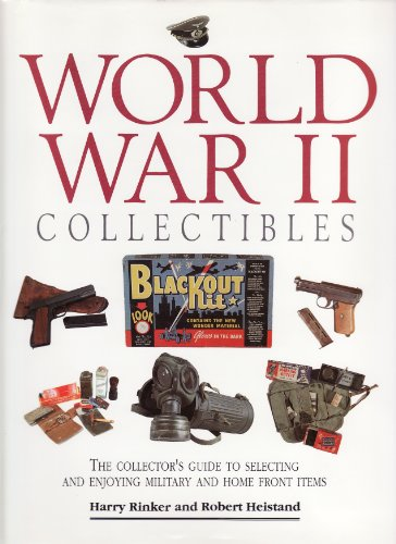 World War II Collectables: The Collector's Guide to Selecting and Enjoying Military and Home Front Items By Harry Rinker