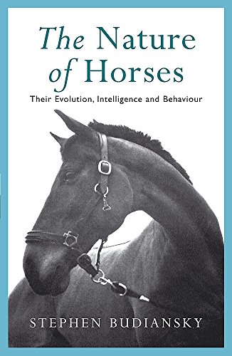The Nature of Horses: Their Evolution, Intelligence and Behaviour By Stephen Budiansky