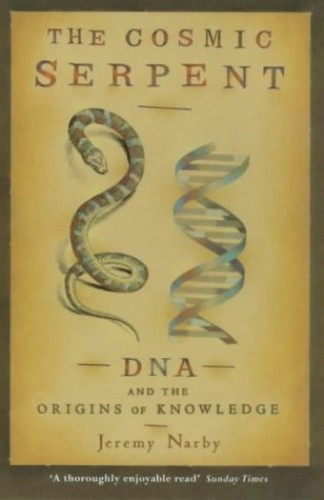 The Cosmic Serpent: DNA and the Origins of Knowledge By Jeremy Narby
