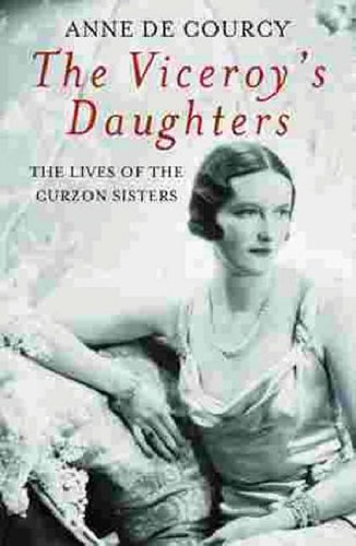 The Viceroy's Daughters: The Lives of the Curzon Sisters by Anne De Courcy