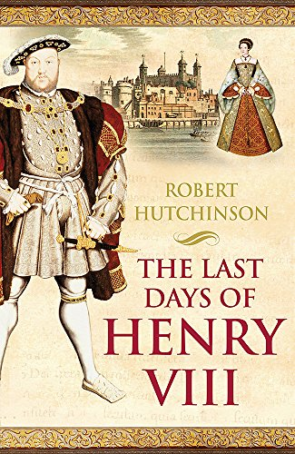 The Last Days of Henry VIII: Conspiracy, Treason and Heresy at the Court of the Dying Tyrant by Robert Hutchinson