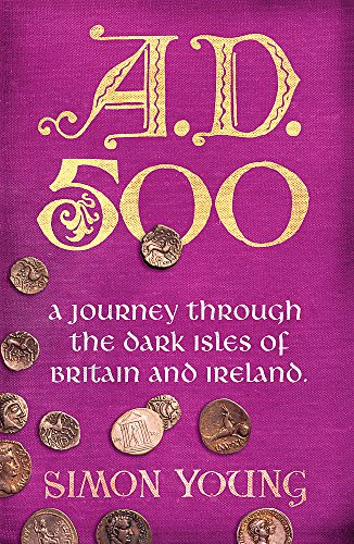 A.D. 500: A Year in the Dark Ages: A Journey Through the Dark Isles of Britain and Ireland by Simon Young