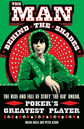 The Man Behind the Shades: The Rise and Fall of Poker's Greatest Player: The Rise and Fall of Stuey 'The Kid' Ungar, Poker's Greatest Player By Nolan Dalla