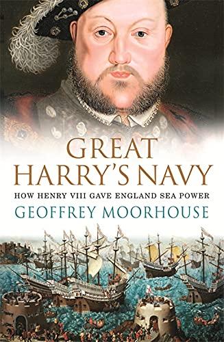 Great Harry's Navy: How Henry VIII Gave England Sea Power By Geoffrey Moorhouse