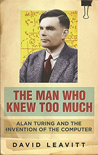 The Man Who Knew Too Much: Alan Turing and the invention of computers: Alan Turing and the Invention of the Computer By David Leavitt