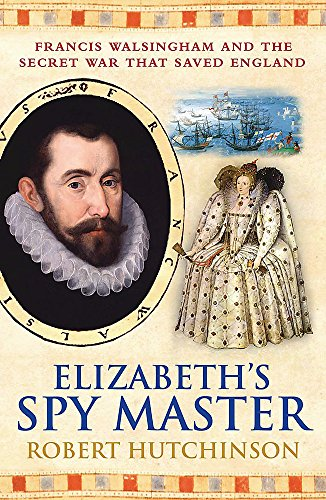 Elizabeth's Spymaster: Francis Walsingham and the Secret War That Saved England by Robert Hutchinson
