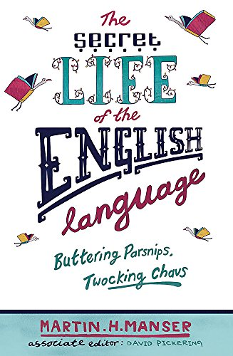 The Secret Life of The English Language: Buttering Parsnips and Twocking Chavs By Martin H. Manser