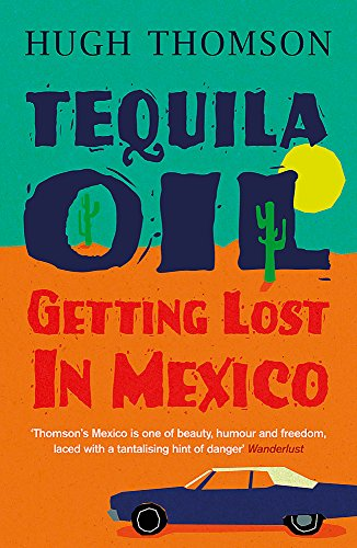 Tequila Oil: Getting Lost in Mexico by Hugh Thomson