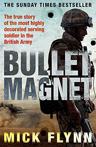 Bullet Magnet: Britain's Most Highly Decorated Frontline Soldier by Mick Flynn