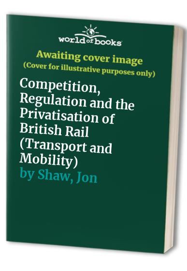 Competition, Regulation and the Privatisation of British Rail By Jon Shaw