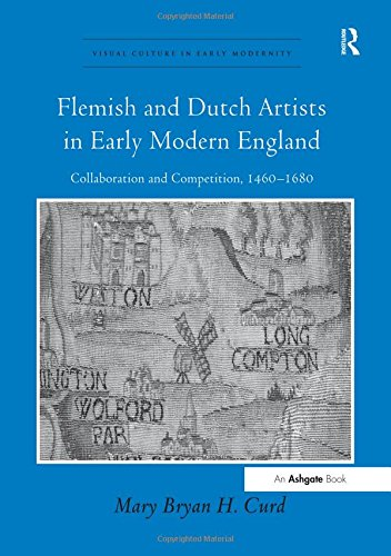 Flemish and Dutch Artists in Early Modern England By Mary Bryan H. Curd